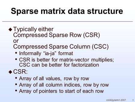 "1cs542g-term1-2007 Sparse matrix data structure  Typically either Compressed Sparse Row (CSR) or Compressed Sparse Column (CSC) Informally ""ia-ja"" format."