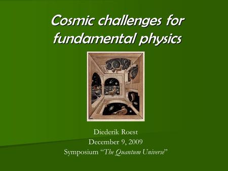 "Cosmic challenges for fundamental physics Diederik Roest December 9, 2009 Symposium ""The Quantum Universe"""