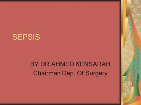 SEPSIS BY DR.AHMED KENSARAH Chairman Dep. Of Surgery.