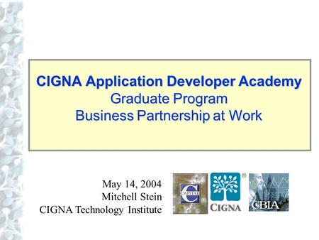Click to edit Master title style CIGNA Application Developer Academy Graduate Program Business Partnership at Work May 14, 2004 Mitchell Stein CIGNA Technology.