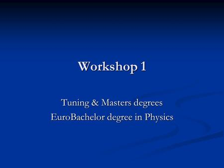 Workshop 1 Tuning & Masters degrees EuroBachelor degree in Physics.