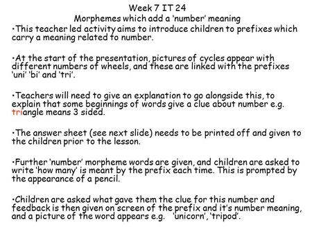 Week 7 IT 24 Morphemes which add a 'number' meaning This teacher led activity aims to introduce children to prefixes which carry a meaning related to number.