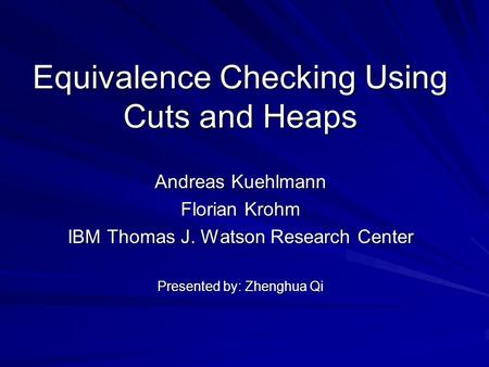 Equivalence Checking Using Cuts and Heaps Andreas Kuehlmann Florian Krohm IBM Thomas J. Watson Research Center Presented by: Zhenghua Qi.