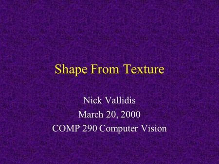 Shape From Texture Nick Vallidis March 20, 2000 COMP 290 Computer Vision.