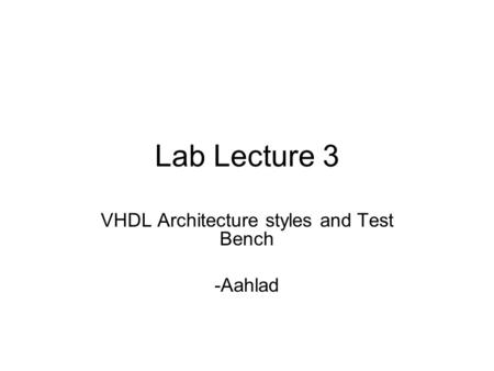 Lab Lecture 3 VHDL Architecture styles and Test Bench -Aahlad.
