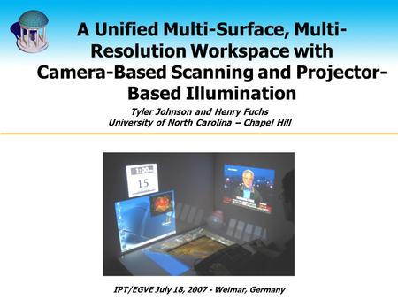 A Unified Multi-Surface, Multi- Resolution Workspace with Camera-Based Scanning and Projector- Based Illumination Tyler Johnson and Henry Fuchs University.