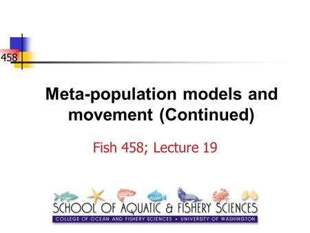 458 Meta-population models and movement (Continued) Fish 458; Lecture 19.