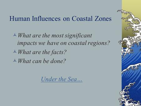 Human Influences on Coastal Zones What are the most significant impacts we have on coastal regions? What are the facts? What can be done? Under the Sea…