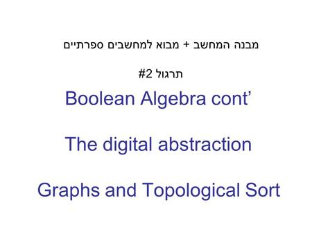 Boolean Algebra cont' The digital abstraction Graphs and Topological Sort מבנה המחשב + מבוא למחשבים ספרתיים תרגול 2#