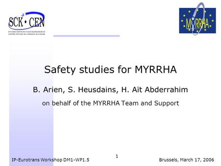 1 Safety studies for MYRRHA B. Arien, S. Heusdains, H. Aït Abderrahim on behalf of the MYRRHA Team and Support IP-Eurotrans Workshop DM1-WP1.5Brussels,