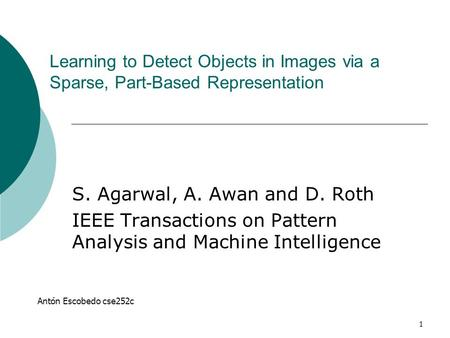 1 Learning to Detect Objects in Images via a Sparse, Part-Based Representation S. Agarwal, A. Awan and D. Roth IEEE Transactions on Pattern Analysis and.
