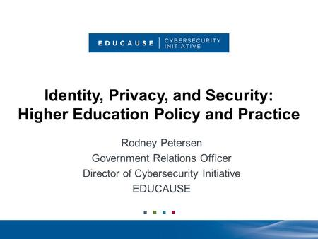 Identity, Privacy, and Security: Higher Education Policy and Practice Rodney Petersen Government Relations Officer Director of Cybersecurity Initiative.