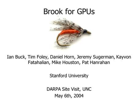 Brook for GPUs Ian Buck, Tim Foley, Daniel Horn, Jeremy Sugerman, Kayvon Fatahalian, Mike Houston, Pat Hanrahan Stanford University DARPA Site Visit, UNC.