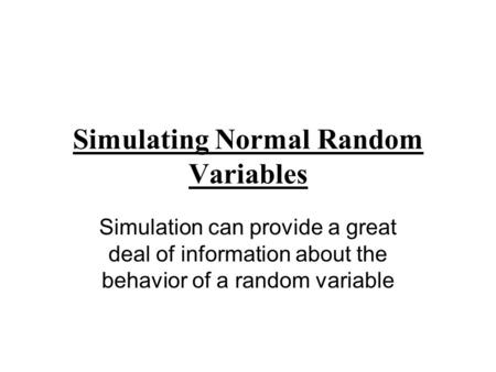 Simulating Normal Random Variables Simulation can provide a great deal of information about the behavior of a random variable.