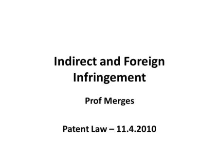 Indirect and Foreign Infringement Prof Merges Patent Law – 11.4.2010.
