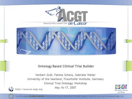 Ontology Based Clinical Trial Builder Norbert Graf, Fatima Schera, Gabriele Weiler University of the Saarland, Fraunhofer Institute, Germany Clinical Trial.
