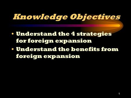 1 Knowledge Objectives Understand the 4 strategies for foreign expansion Understand the benefits from foreign expansion.