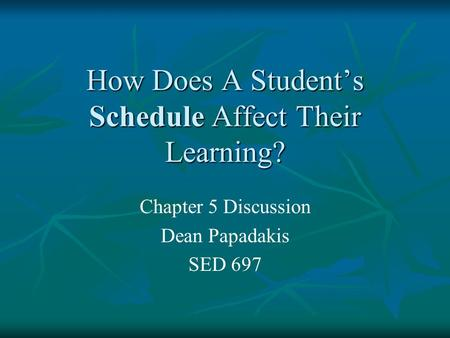 How Does A Student's Schedule Affect Their Learning? Chapter 5 Discussion Dean Papadakis SED 697.