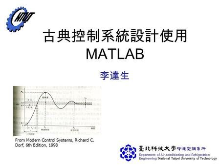 Department of <strong>Air</strong>-<strong>conditioning</strong> <strong>and</strong> <strong>Refrigeration</strong> Engineering/ National Taipei University of Technology 古典控制系統設計使用 MATLAB 李達生 From Modern Control Systems,