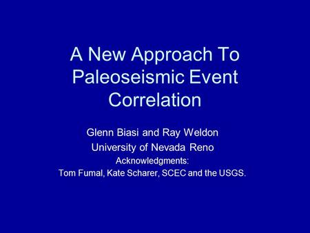 A New Approach To Paleoseismic Event Correlation Glenn Biasi and Ray Weldon University of Nevada Reno Acknowledgments: Tom Fumal, Kate Scharer, SCEC and.