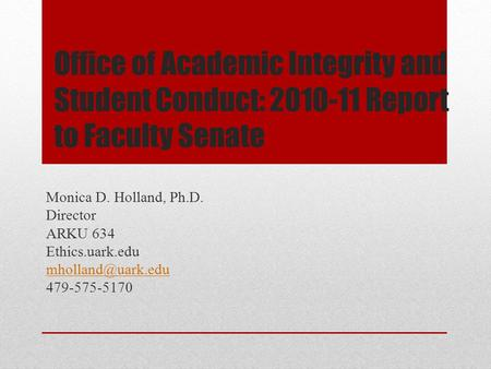 Office of Academic Integrity and Student Conduct: 2010-11 Report to Faculty Senate Monica D. Holland, Ph.D. Director ARKU 634 Ethics.uark.edu