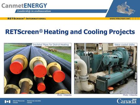 RETScreen ® Heating and Cooling Projects Water-cooled chiller Photo : Wikipedia Insulated Pipes for District Heating.