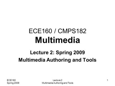 ECE160 Spring 2009 Lecture 2 Multimedia Authoring and Tools 1 ECE160 / CMPS182 Multimedia Lecture 2: Spring 2009 Multimedia Authoring and Tools.