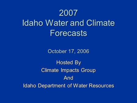 2007 Idaho Water and Climate Forecasts October 17, 2006 Hosted By Climate Impacts Group And Idaho Department of Water Resources.