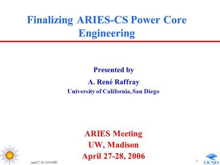April 27-28, 2006/ARR 1 Finalizing ARIES-CS Power Core Engineering Presented by A. René Raffray University of California, San Diego ARIES Meeting UW, Madison.