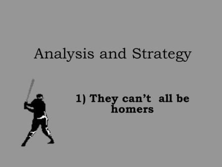 Analysis and Strategy 1) They can't all be homers.