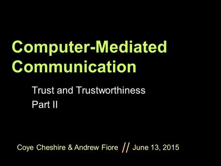 Coye Cheshire & Andrew Fiore June 13, 2015 // Computer-Mediated Communication Trust and Trustworthiness Part II.