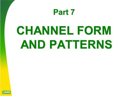 Part 7 CHANNEL FORM AND PATTERNS. Antecedent and Superimposed Streams An antecedent stream is one whose path of flow within a valley was established before.