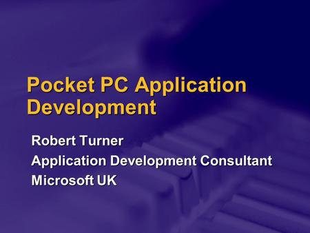 Pocket PC Application Development Robert Turner Application Development Consultant Microsoft UK.