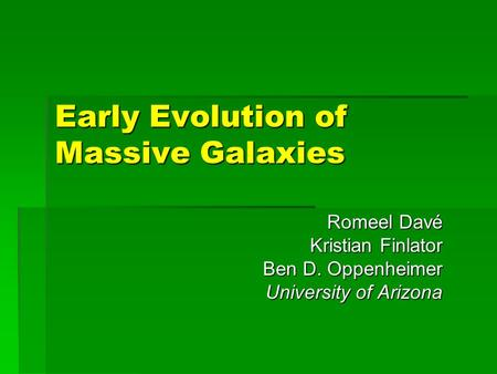 Early Evolution of Massive Galaxies Romeel Davé Kristian Finlator Ben D. Oppenheimer University of Arizona.