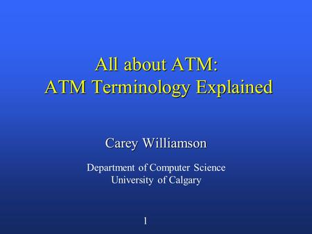 1 All about ATM: ATM Terminology Explained Carey Williamson Department of Computer Science University of Calgary.