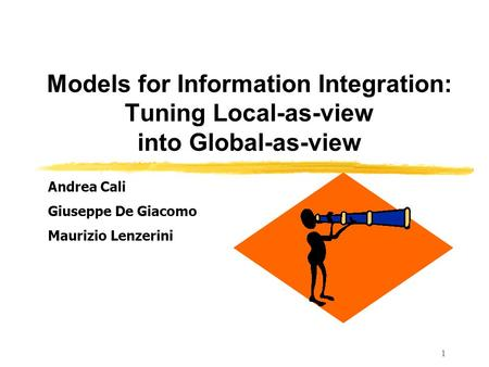 1 Models for Information Integration: Tuning Local-as-view into Global-as-view Andrea Cali Giuseppe De Giacomo Maurizio Lenzerini.
