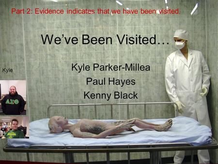 We've Been Visited… Kyle Parker-Millea Paul Hayes Kenny Black Part 2: Evidence indicates that we have been visited. Kyle Kenny.