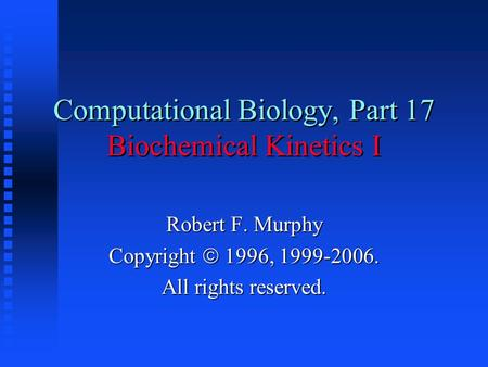 Computational Biology, Part 17 Biochemical Kinetics I Robert F. Murphy Copyright  1996, 1999-2006. All rights reserved.