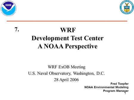 1 WRF Development Test Center A NOAA Perspective WRF ExOB Meeting U.S. Naval Observatory, Washington, D.C. 28 April 2006 Fred Toepfer NOAA Environmental.