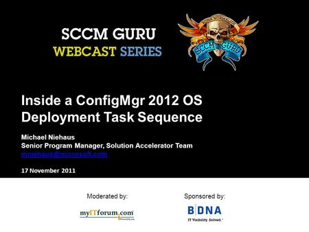 Moderated by:Sponsored by: Inside a ConfigMgr 2012 OS Deployment Task Sequence Michael Niehaus Senior Program Manager, Solution Accelerator Team