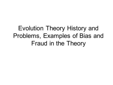 Evolution Theory History and Problems, Examples of Bias and Fraud in the Theory.