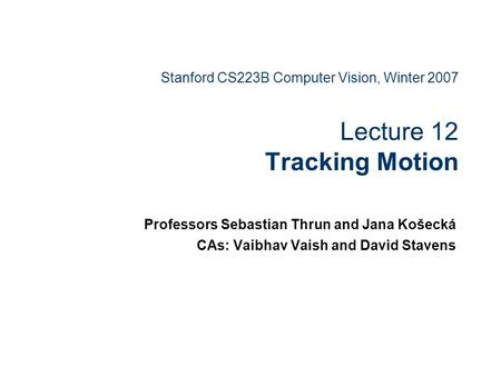 Stanford CS223B Computer Vision, Winter 2007 Lecture 12 Tracking Motion Professors Sebastian Thrun and Jana Košecká CAs: Vaibhav Vaish and David Stavens.