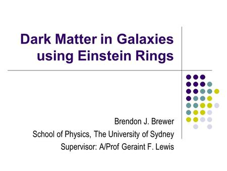 Dark Matter in Galaxies using Einstein Rings Brendon J. Brewer School of Physics, The University of Sydney Supervisor: A/Prof Geraint F. Lewis.