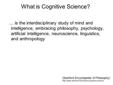 What is Cognitive Science? … is the interdisciplinary study of mind and intelligence, embracing philosophy, psychology, artificial intelligence, neuroscience,