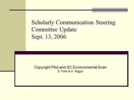 Scholarly Communication Steering Committee Update Sept. 13, 2006 Copyright Pilot and SC Environmental Scan S. Farb & A. Riggio.