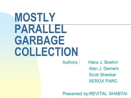 MOSTLY PARALLEL GARBAGE COLLECTION Authors : Hans J. Boehm Alan J. Demers Scott Shenker XEROX PARC Presented by:REVITAL SHABTAI.