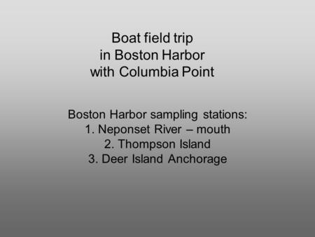Boat field trip in Boston Harbor with Columbia Point Boston Harbor sampling stations: 1. Neponset River – mouth 2. Thompson Island 3. Deer Island Anchorage.