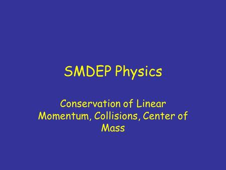 SMDEP Physics Conservation of Linear Momentum, Collisions, Center of Mass.