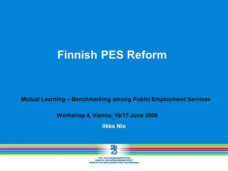 Finnish PES Reform Ilkka Nio Mutual Learning – Benchmarking among Public Employment Services Workshop 4, Vienna, 16/17 June 2009.