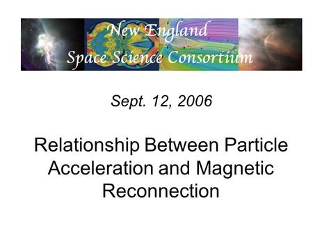 Sept. 12, 2006 Relationship Between Particle Acceleration and Magnetic Reconnection.